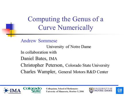 Colloquium, School of Mathematcs University of Minnesota, October 5, 2006 Computing the Genus of a Curve Numerically Andrew Sommese University of Notre.