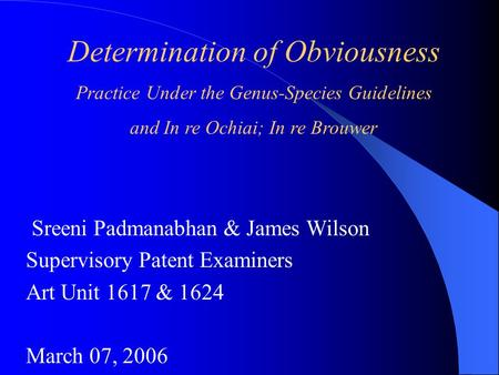 Determination of Obviousness Practice Under the Genus-Species Guidelines and In re Ochiai; In re Brouwer Sreeni Padmanabhan & James Wilson Supervisory.