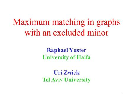 1 Maximum matching in graphs with an excluded minor Raphael Yuster University of Haifa Uri Zwick Tel Aviv University TexPoint fonts used in EMF. Read the.