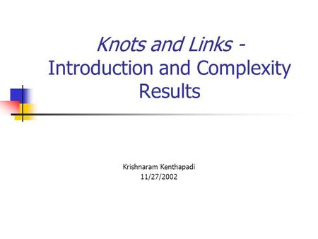 Knots and Links - Introduction and Complexity Results Krishnaram Kenthapadi 11/27/2002.
