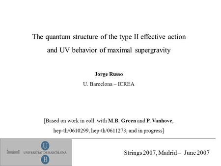The quantum structure of the type II effective action and UV behavior of maximal supergravity Jorge Russo U. Barcelona – ICREA [Based on work in coll.