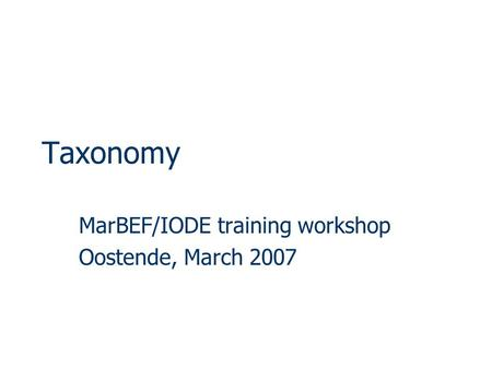 Taxonomy MarBEF/IODE training workshop Oostende, March 2007.