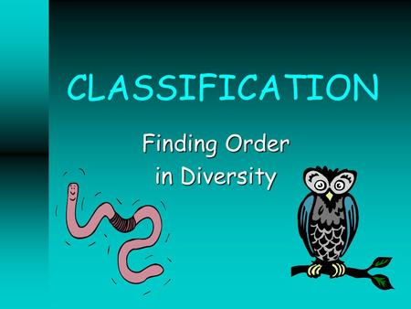 CLASSIFICATION Finding Order in Diversity. Kingdom Phylum Class Order Family Genus Species DEFINE TAXONOMY Discipline of classifying organisms and assigning.