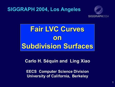 1 SIGGRAPH 2004, Los Angeles Carlo H. Séquin and Ling Xiao EECS Computer Science Division University of California, Berkeley Fair LVC Curves on Subdivision.