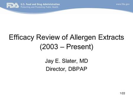 1/22 Efficacy Review of Allergen Extracts (2003 – Present) Jay E. Slater, MD Director, DBPAP.