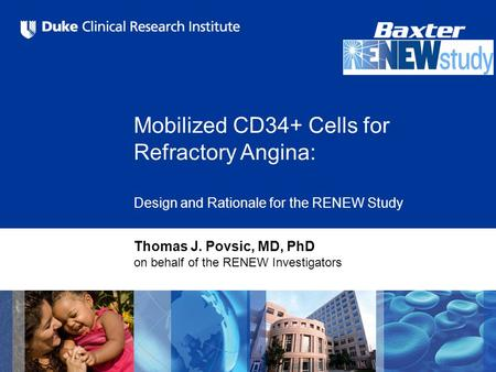 Mobilized CD34+ Cells for Refractory Angina: Design and Rationale for the RENEW Study Thomas J. Povsic, MD, PhD on behalf of the RENEW Investigators.