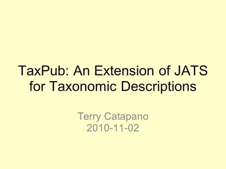 TaxPub: An Extension of JATS for Taxonomic Descriptions Terry Catapano 2010-11-02.