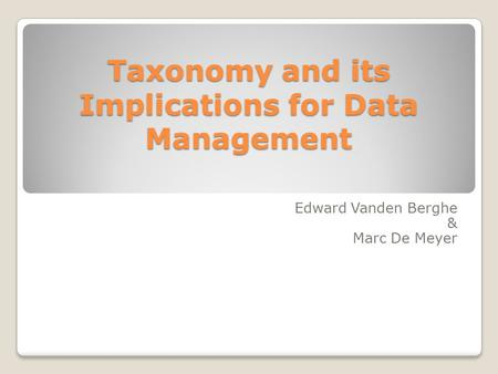 Taxonomy and its Implications for Data Management Edward Vanden Berghe & Marc De Meyer.