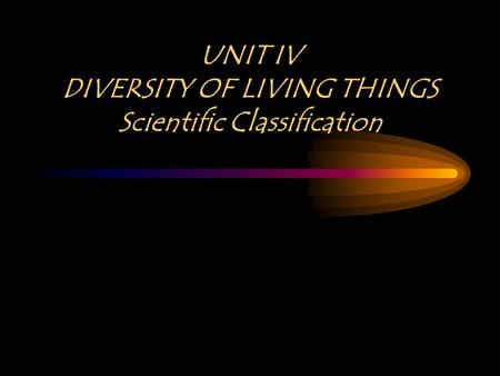 UNIT IV DIVERSITY OF LIVING THINGS Scientific Classification.