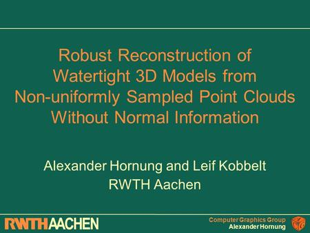 Computer Graphics Group Alexander Hornung Alexander Hornung and Leif Kobbelt RWTH Aachen Robust Reconstruction of Watertight 3D Models from Non-uniformly.