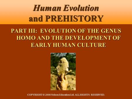 COPYRIGHT © 2008 Nelson Education Ltd. ALL RIGHTS RESERVED. Human Evolution and PREHISTORY PART III: EVOLUTION OF THE GENUS HOMO AND THE DEVELOPMENT OF.