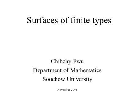 Surfaces of finite types Chihchy Fwu Department of Mathematics Soochow University November 2001.