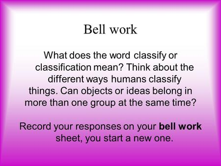 Bell work What does the word classify or classification mean? Think about the different ways humans classify things. Can objects or ideas belong in more.