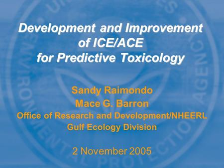 Sandy Raimondo Mace G. Barron Office of Research and Development/NHEERL Gulf Ecology Division 2 November 2005 Development and Improvement of ICE/ACE for.