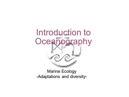 Introduction to Oceanography Marine Ecology -Adaptations and diversity-