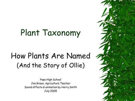 Plant Taxonomy How Plants Are Named (And the Story of Ollie) Pope High School Joe Green, Agriculture Teacher Sound effects & animation by Harry Smith.