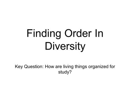 Finding Order In Diversity Key Question: How are living things organized for study?
