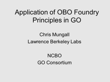 Application of OBO Foundry Principles in GO Chris Mungall Lawrence Berkeley Labs NCBO GO Consortium.