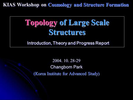Topology of Large Scale Structures Introduction, Theory and Progress Report 2004. 10. 28-29 Changbom Park (Korea Institute for Advanced Study) KIAS Workshop.