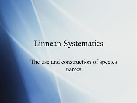 Linnean Systematics The use and construction of species names.