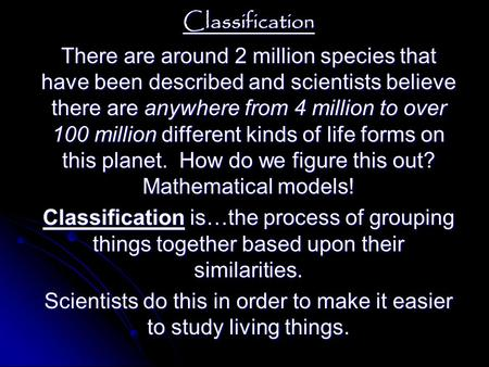 Classification There are around 2 million species that have been described and scientists believe there are anywhere from 4 million to over 100 million.