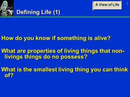 A View of Life 1 Defining Life (1) How do you know if something is alive? What are properties of living things that non- livings things do no possess?