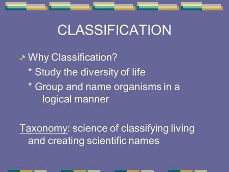 CLASSIFICATION Why Classification? * Study the diversity of life * Group and name organisms in a logical manner Taxonomy: science of classifying living.