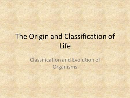 The Origin and Classification of Life Classification and Evolution of Organisms.