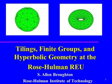 1 Tilings, Finite Groups, and Hyperbolic Geometry at the Rose-Hulman REU Rose-Hulman REU S. Allen Broughton Rose-Hulman Institute of Technology.