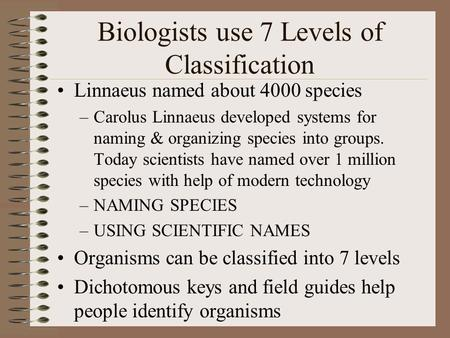Biologists use 7 Levels of Classification Linnaeus named about 4000 species –Carolus Linnaeus developed systems for naming & organizing species into groups.