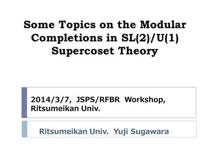 Some Topics on the Modular Completions in SL(2)/U(1) Supercoset Theory Ritsumeikan Univ. Yuji Sugawara 2014/3/7, JSPS/RFBR Workshop, Ritsumeikan Univ.