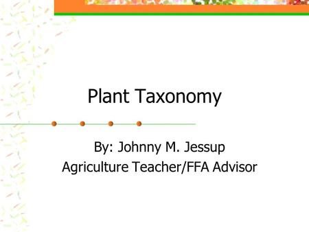 Plant Taxonomy By: Johnny M. Jessup Agriculture Teacher/FFA Advisor.