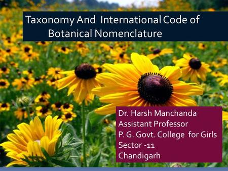 Taxonomy And International Code of Botanical Nomenclature Dr. Harsh Manchanda Assistant Professor P. G. Govt. College for Girls Sector -11 Chandigarh.