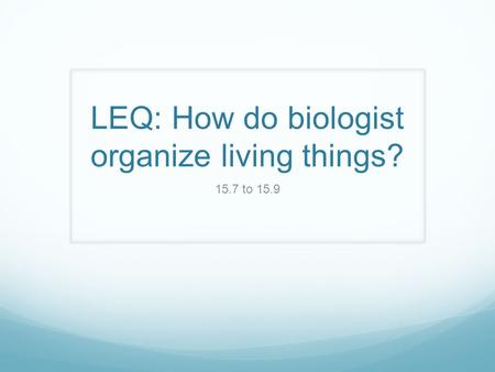 LEQ: How do biologist organize living things?