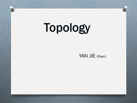 YAN JIE (Ryan). Topology is the study of properties of a shape that do not change under deformation A simple way to describe topology is as a 'rubber.