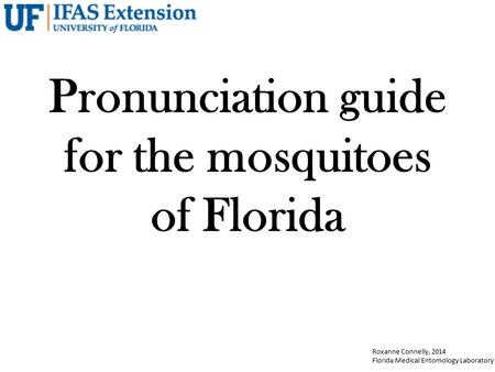 Roxanne Connelly, 2014 Florida Medical Entomology Laboratory Pronunciation guide for the mosquitoes of Florida.