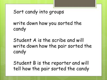 Sort candy into groups write down how you sorted the candy Student A is the scribe and will write down how the pair sorted the candy Student B is the.