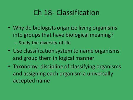 Ch 18- Classification Why do biologists organize living organisms into groups that have biological meaning? – Study the diversity of life Use classification.