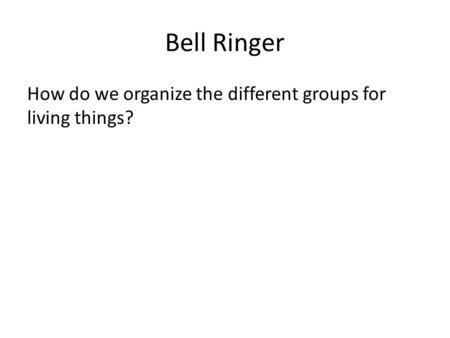 Bell Ringer How do we organize the different groups for living things?