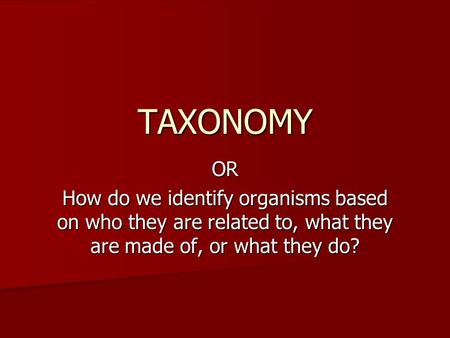 OR How do we identify organisms based on who they are related to, what they are made of, or what they do? TAXONOMY.