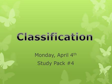 Monday, April 4 th Study Pack #4 Today's Goals…  I can explain what classification is.  I can explain how and why scientists classify living things.