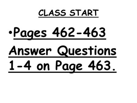 CLASS START Pages 462-463 Answer Questions 1-4 on Page 463.