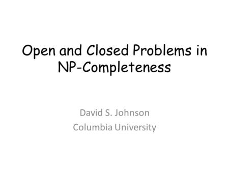 Open and Closed Problems <strong>in</strong> NP-Completeness David S. Johnson Columbia University.
