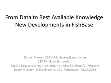 From Data to Best Available Knowledge New Developments in FishBase Rainer Froese, GEOMAR, 12 th FishBase Symposium Big Old Data and Shiny.