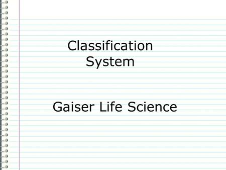 "Classification System Gaiser Life Science Know What do you know about the Classification System? Evidence Page # ""I don't know anything."" is not an acceptable."