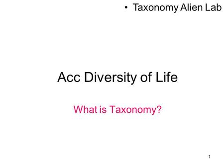 1 Acc Diversity of Life What is Taxonomy? Taxonomy Alien Lab.