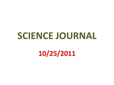 SCIENCE JOURNAL 10/25/2011. 1 st PAGE MY SCIENCE JOURNAL BY _________________.