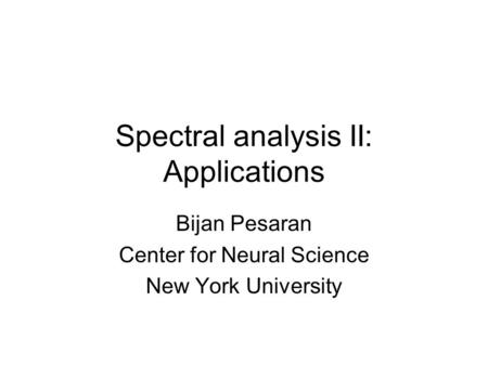 Spectral analysis II: Applications Bijan Pesaran Center for Neural Science New York University.