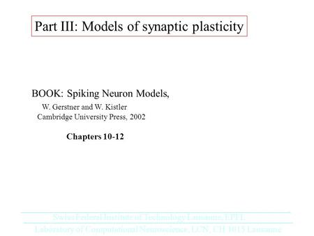 Part III: Models of synaptic plasticity BOOK: Spiking Neuron Models, W. Gerstner and W. Kistler Cambridge University Press, 2002 Chapters 10-12 Laboratory.
