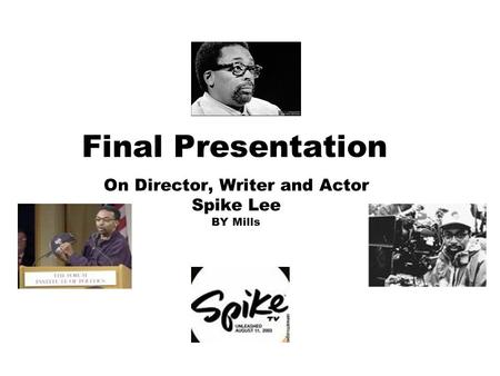 Final Presentation On Director, Writer and Actor Spike Lee BY Mills.